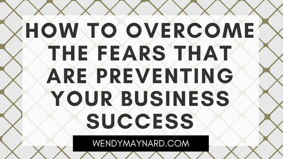 How to overcome the fears that are preventing your business success