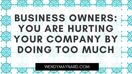 Business owners: you are hurting your company by doing too much