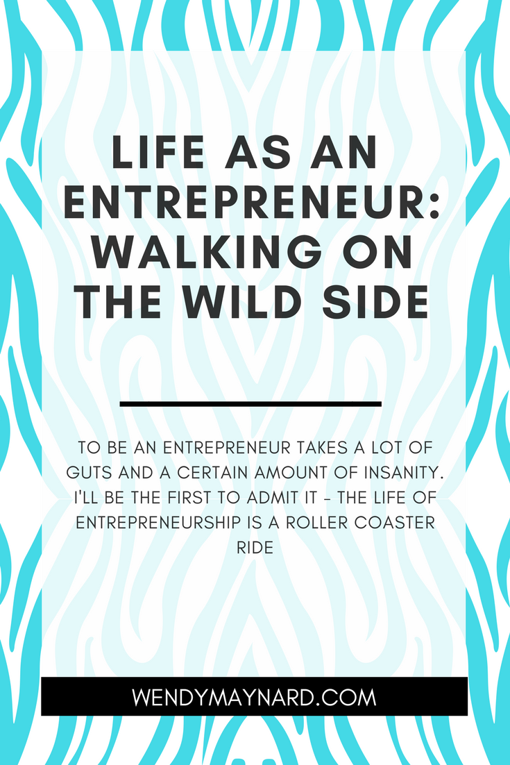 o be an entrepreneur takes a lot of guts and a certain amount of insanity. I know this because I am one. And I'll be the first to admit it - the life of entrepreneurship is a roller coaster ride